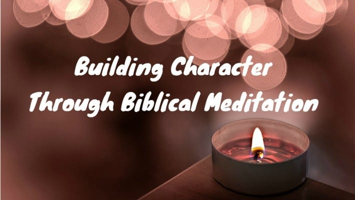 Building Character Through Biblical Meditation